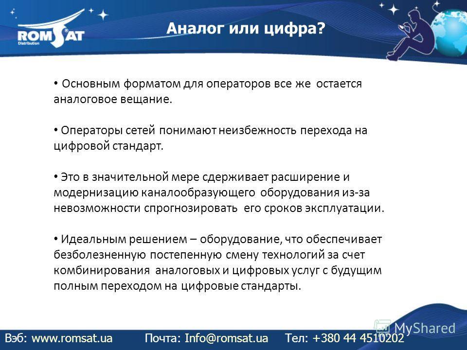 Аналог или цифра? Вэб: www.romsat.uaПочта: Info@romsat.ua Тел: +380 44 4510202 Основным форматом для операторов все же остается аналоговое вещание. Операторы сетей понимают неизбежность перехода на цифровой стандарт. Это в значительной мере сдерживае