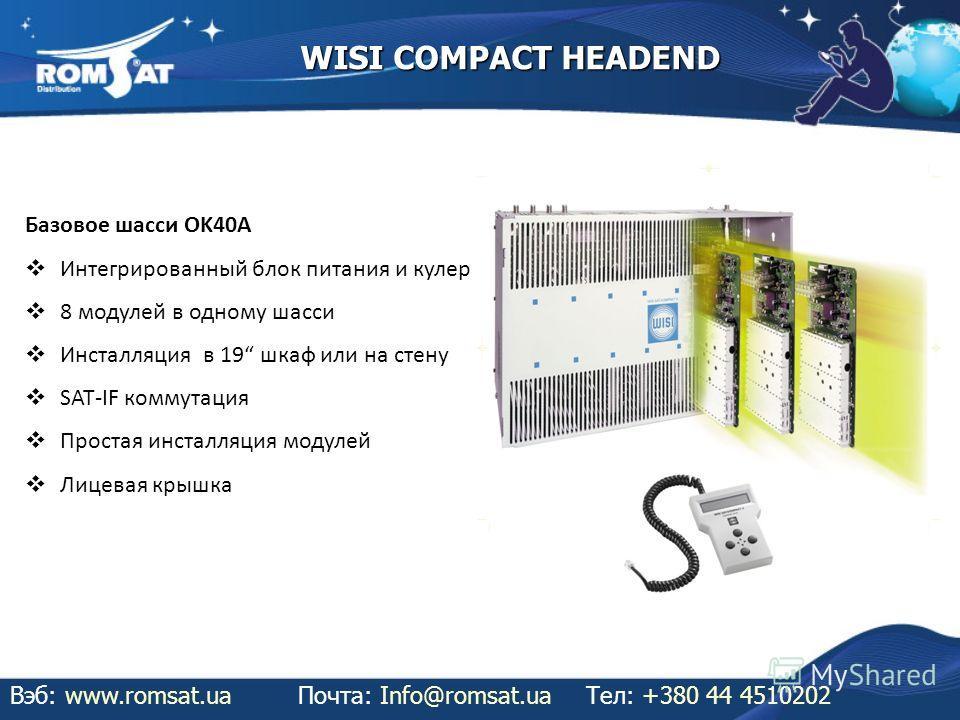 WISI COMPACT HEADEND Вэб: www.romsat.uaПочта: Info@romsat.ua Тел: +380 44 4510202 Базовое шасси OK40A Интегрированный блок питания и кулер 8 модулей в одному шасси Инсталляция в 19 шкаф или на стену SAT-IF коммутация Простая инсталляция модулей Лицев