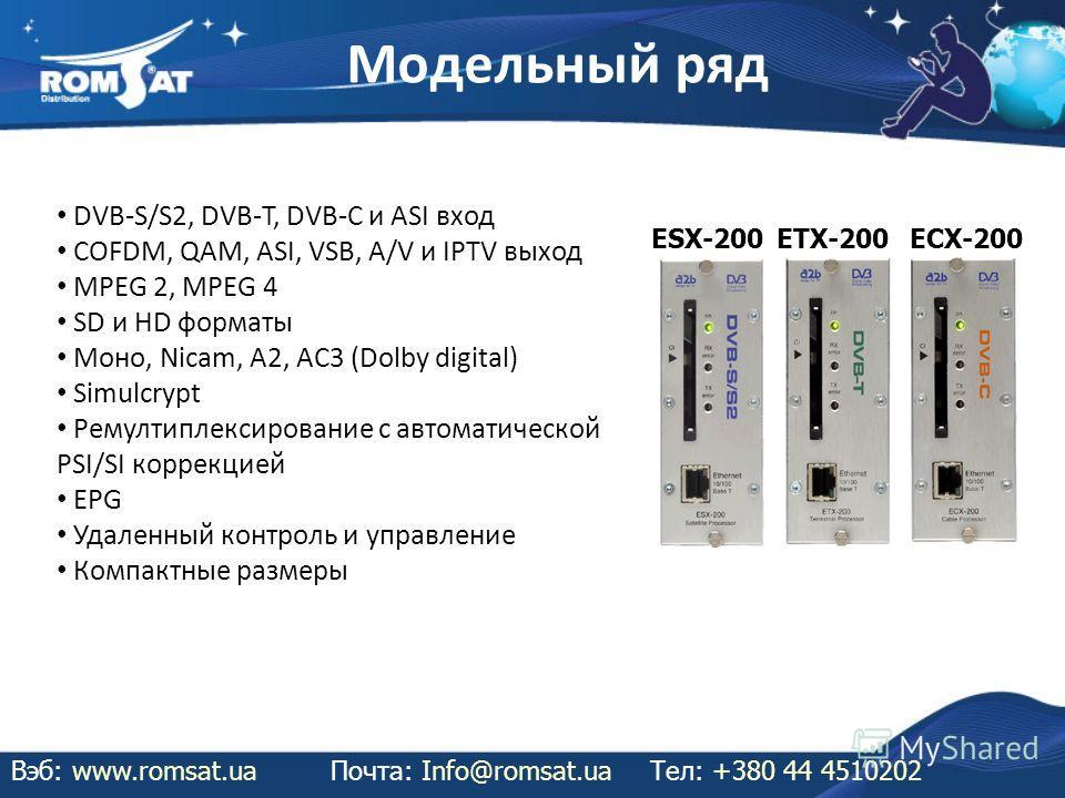 Модельный ряд Вэб: www.romsat.uaПочта: Info@romsat.ua Тел: +380 44 4510202 DVB-S/S2, DVB-T, DVB-C и ASI вход COFDM, QAM, ASI, VSB, A/V и IPTV выход MPEG 2, MPEG 4 SD и HD форматы Моно, Nicam, A2, AC3 (Dolby digital) Simulcrypt Ремултиплексирование с