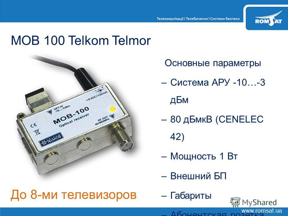 www.romsat.ua MOB 100 Telkom Telmor Основные параметры –Система АРУ -10…-3 дБм –80 дБмкВ (CENELEC 42) –Мощность 1 Вт –Внешний БП –Габариты –Абонентская розетка До 8-ми телевизоров