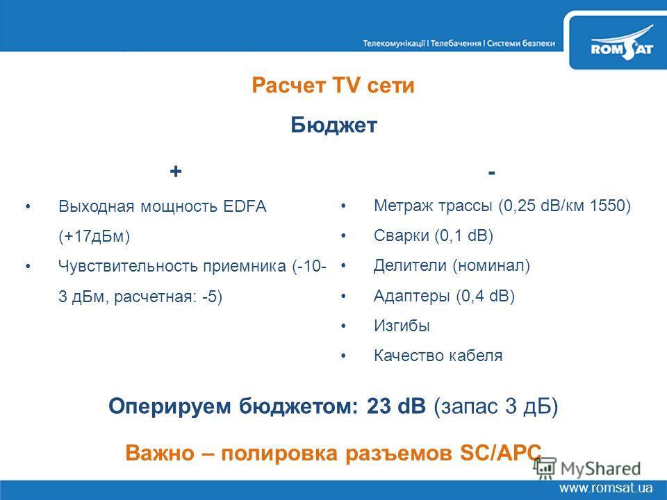 www.romsat.ua Расчет TV сети Бюджет + Выходная мощность EDFA (+17дБм) Чувствительность приемника (-10- 3 дБм, расчетная: -5) - Метраж трассы (0,25 dB/км 1550) Сварки (0,1 dB) Делители (номинал) Адаптеры (0,4 dB) Изгибы Качество кабеля Оперируем бюдже