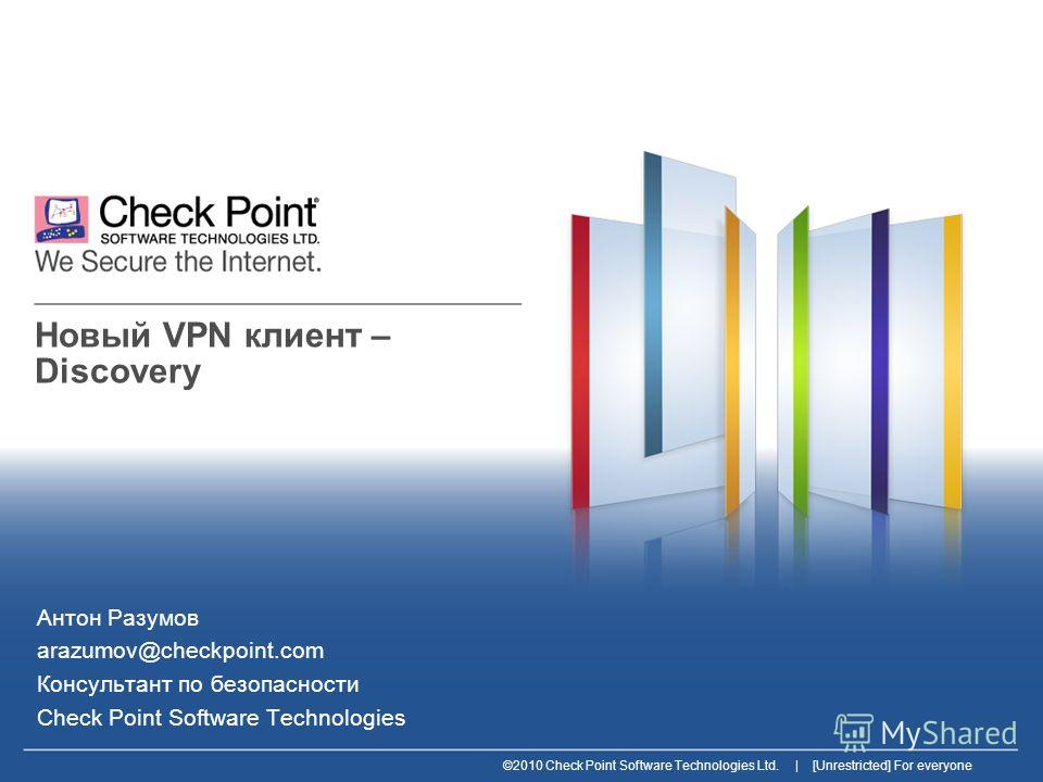 ©2010 Check Point Software Technologies Ltd. | [Unrestricted] For everyone Новый VPN клиент – Discovery Антон Разумов arazumov@checkpoint.com Консультант по безопасности Check Point Software Technologies
