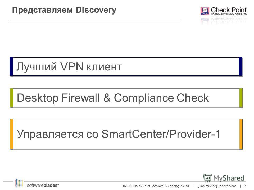 7 7©2010 Check Point Software Technologies Ltd. | [Unrestricted] For everyone | Представляем Discovery Desktop Firewall & Compliance Check Управляется со SmartCenter/Provider-1 Лучший VPN клиент