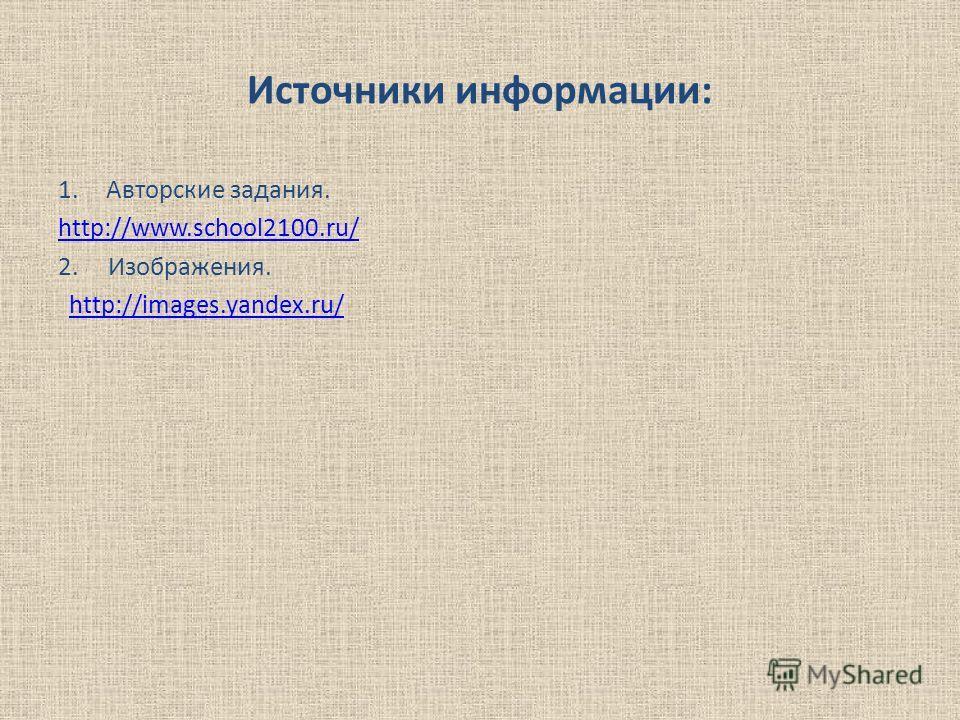 Источники информации: 1.Авторские задания. http://www.school2100.ru/ 2. Изображения. http://images.yandex.ru/