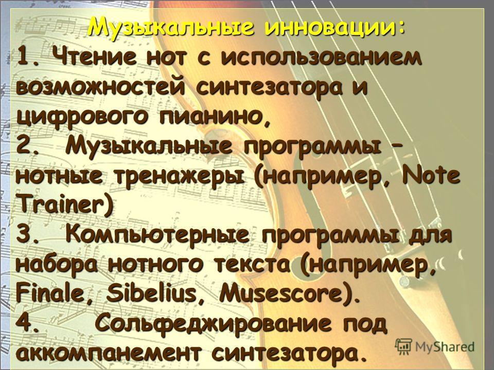 Музыкальные инновации: 1. Чтение нот с использованием возможностей синтезатора и цифрового пианино, 2.Музыкальные программы – нотные тренажеры (например, Note Trainer) 3.Компьютерные программы для набора нотного текста (например, Finale, Sibelius, Mu