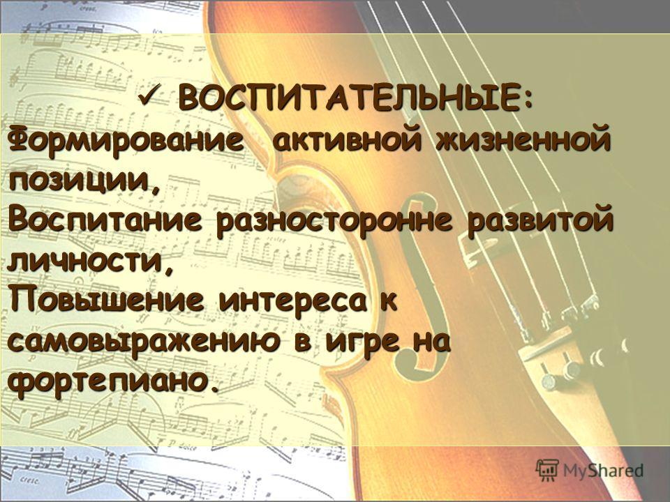 ВОСПИТАТЕЛЬНЫЕ: ВОСПИТАТЕЛЬНЫЕ: Формирование активной жизненной позиции, Воспитание разносторонне развитой личности, Повышение интереса к самовыражению в игре на фортепиано.
