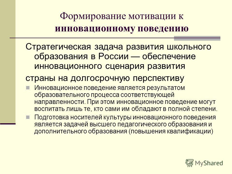 Формирование мотивации к инновационному поведению Стратегическая задача развития школьного образования в России обеспечение инновационного сценария развития страны на долгосрочную перспективу Инновационное поведение является результатом образовательн