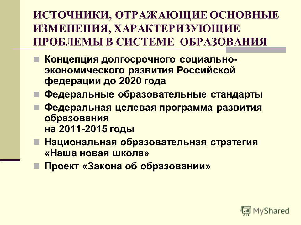 ИСТОЧНИКИ, ОТРАЖАЮЩИЕ ОСНОВНЫЕ ИЗМЕНЕНИЯ, ХАРАКТЕРИЗУЮЩИЕ ПРОБЛЕМЫ В СИСТЕМЕ ОБРАЗОВАНИЯ Концепция долгосрочного социально- экономического развития Российской федерации до 2020 года Федеральные образовательные стандарты Федеральная целевая программа