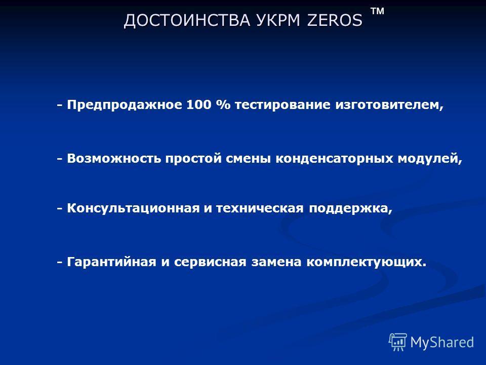 ДОСТОИНСТВА УКРМ ZEROS - Предпродажное 100 % тестирование изготовителем, - Возможность простой смены конденсаторных модулей, - Консультационная и техническая поддержка, - Гарантийная и сервисная замена комплектующих. тм