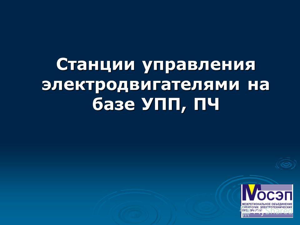 Станции управления электродвигателями на базе УПП, ПЧ