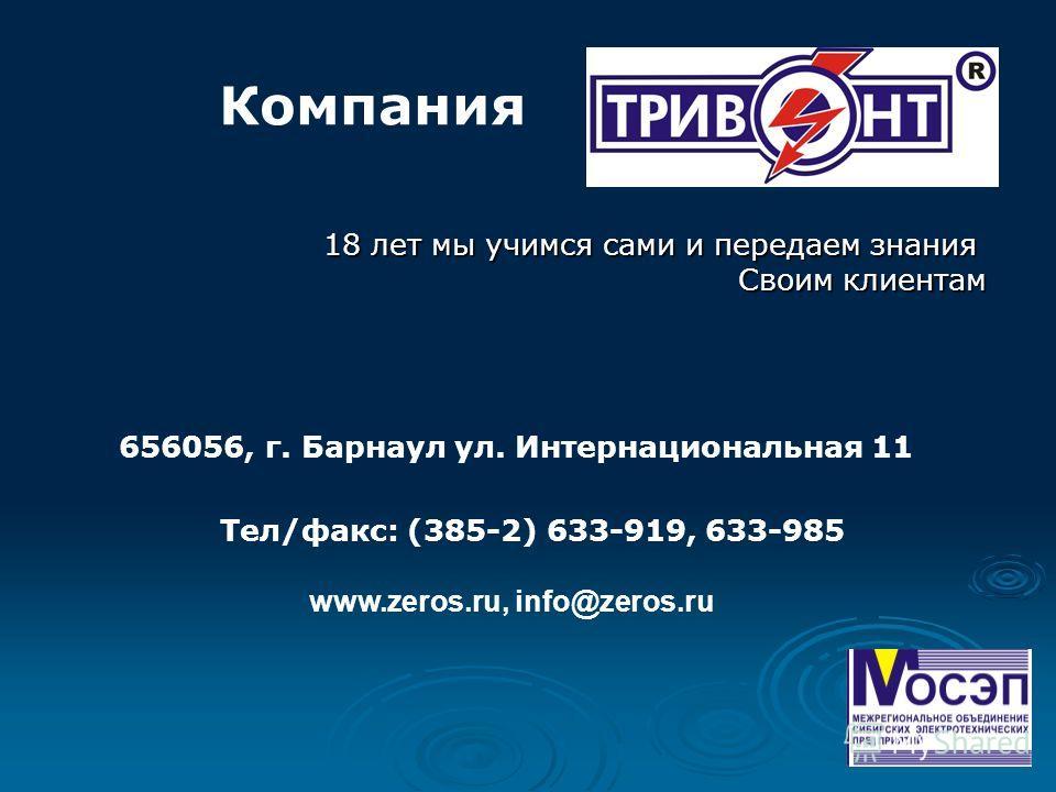 656056, г. Барнаул ул. Интернациональная 11 Тел/факс: (385-2) 633-919, 633-985 www.zeros.ru, info@zeros.ru Компания 18 лет мы учимся сами и передаем знания Своим клиентам