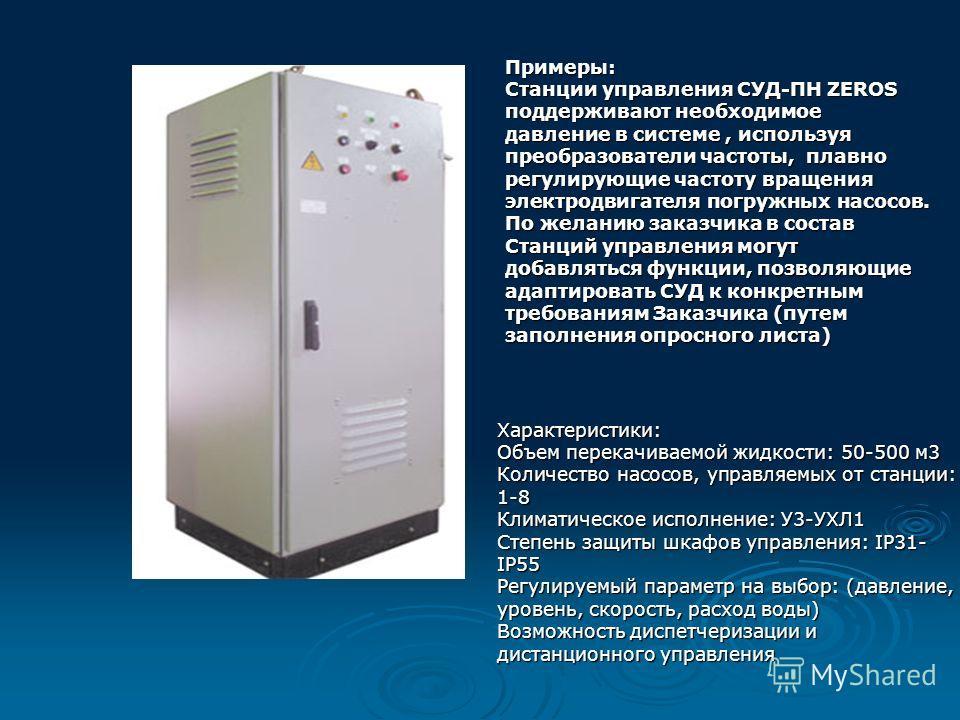 Примеры: Станции управления СУД-ПН ZEROS поддерживают необходимое давление в системе, используя преобразователи частоты, плавно регулирующие частоту вращения электродвигателя погружных насосов. По желанию заказчика в состав Станций управления могут д