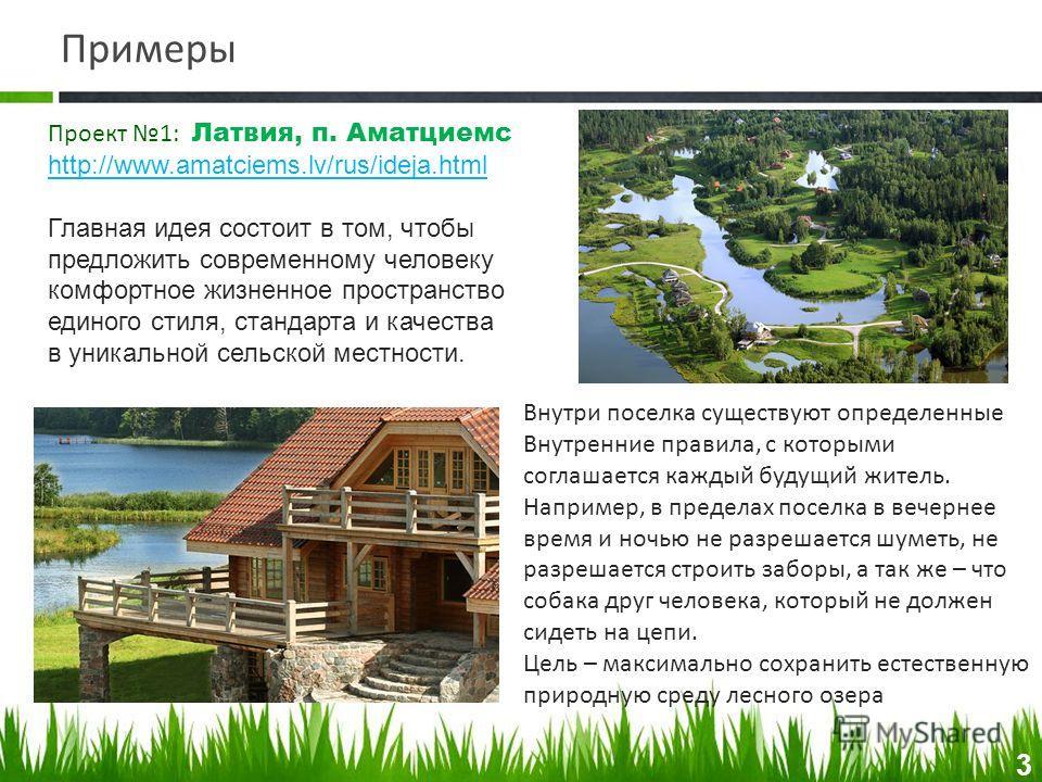 Примеры Проект 1: Латвия, п. Аматциемс http://www.amatciems.lv/rus/ideja.html Главная идея состоит в том, чтобы предложить современному человеку комфортное жизненное пространство единого стиля, стандарта и качества в уникальной сельской местности. 3