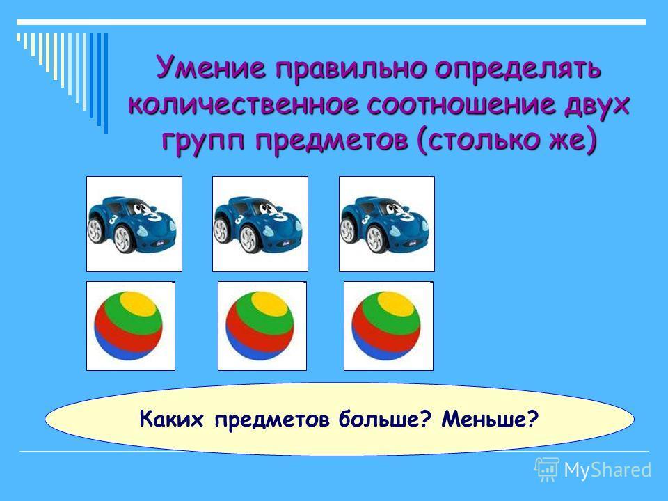 Умение правильно определять количественное соотношение двух групп предметов Каких предметов больше? Меньше?
