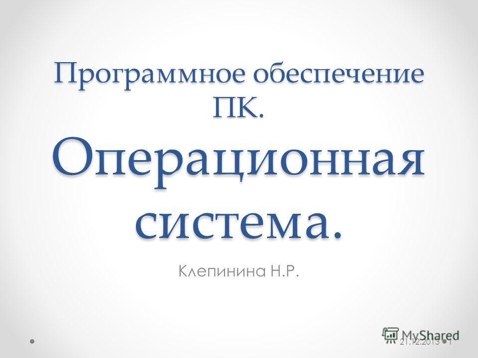 Программное обеспечение ПК. Операционная система. Клепинина Н.Р. 21.12.20131