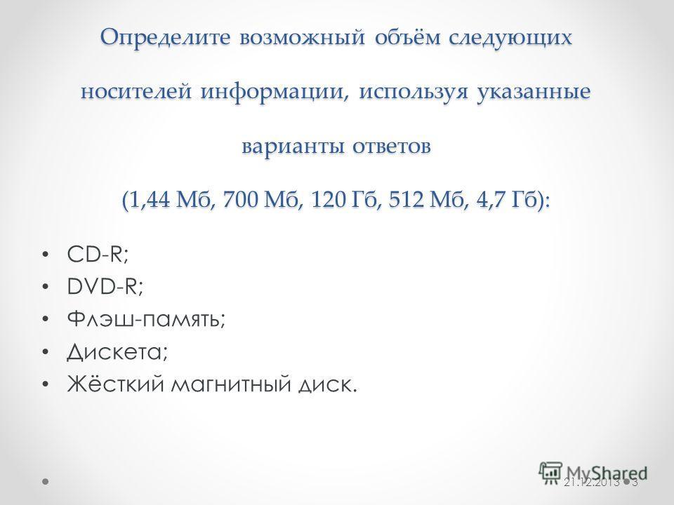 Определите возможный объём следующих носителей информации, используя указанные варианты ответов (1,44 Мб, 700 Мб, 120 Гб, 512 Мб, 4,7 Гб): CD-R; DVD-R; Флэш-память; Дискета; Жёсткий магнитный диск. 21.12.20133