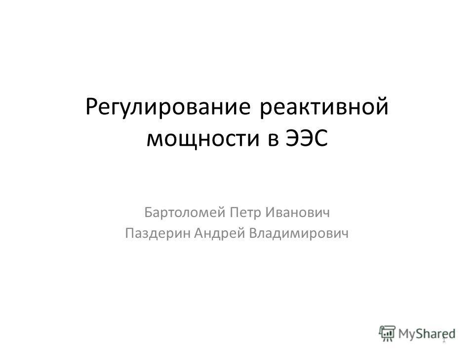 1 Регулирование реактивной мощности в ЭЭС Бартоломей Петр Иванович Паздерин Андрей Владимирович