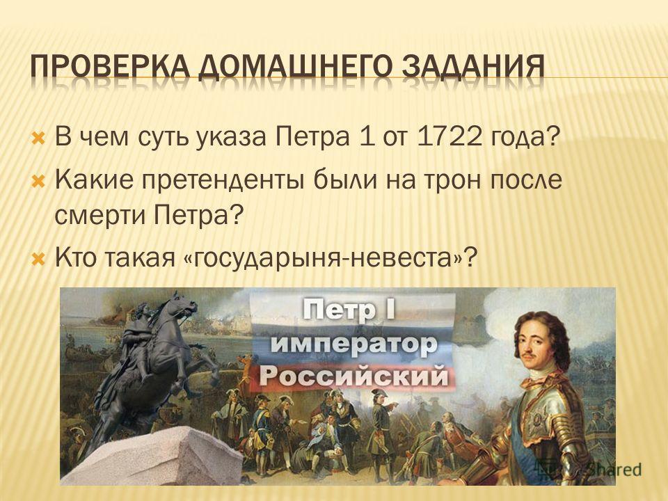 В чем суть указа Петра 1 от 1722 года? Какие претенденты были на трон после смерти Петра? Кто такая «государыня-невеста»?