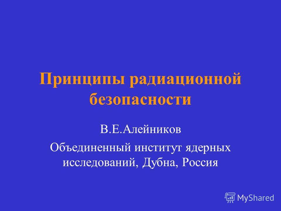 Принципы радиационной безопасности В.Е.Алейников Объединенный институт ядерных исследований, Дубна, Россия