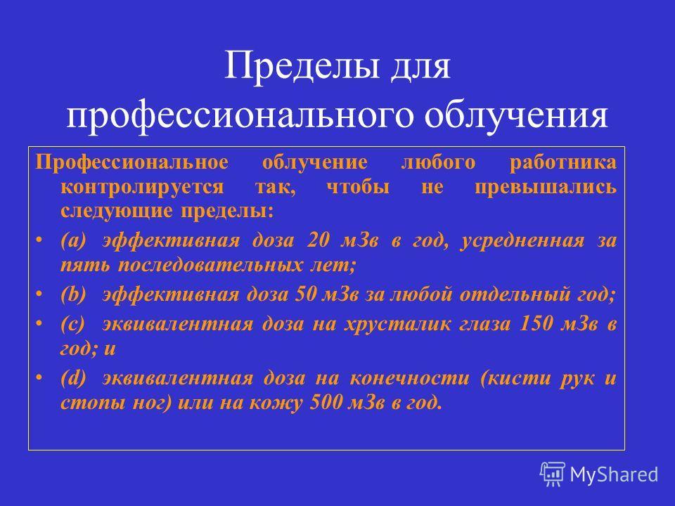 Пределы для профессионального облучения Профессиональное облучение любого работника контролируется так, чтобы не превышались следующие пределы: (a) эффективная доза 20 мЗв в год, усредненная за пять последовательных лет; (b)эффективная доза 50 мЗв за