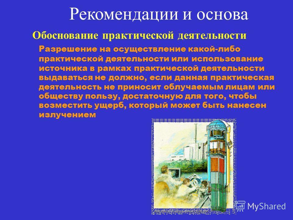 Рекомендации и основа Обоснование практической деятельности Разрешение на осуществление какой-либо практической деятельности или использование источника в рамках практической деятельности выдаваться не должно, если данная практическая деятельность не