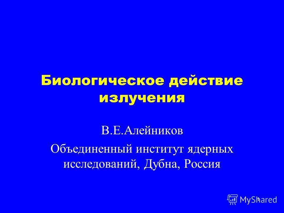 1 Биологическое действие излучения В.Е.Алейников Объединенный институт ядерных исследований, Дубна, Россия