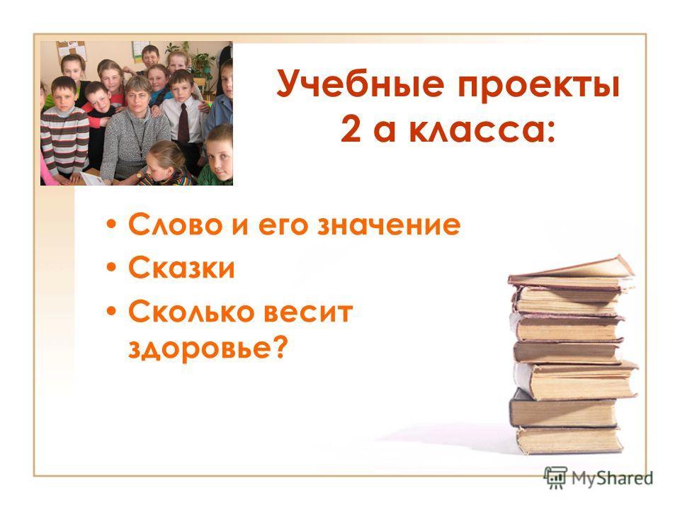 Учебные проекты 2 а класса: Слово и его значение Сказки Сколько весит здоровье?