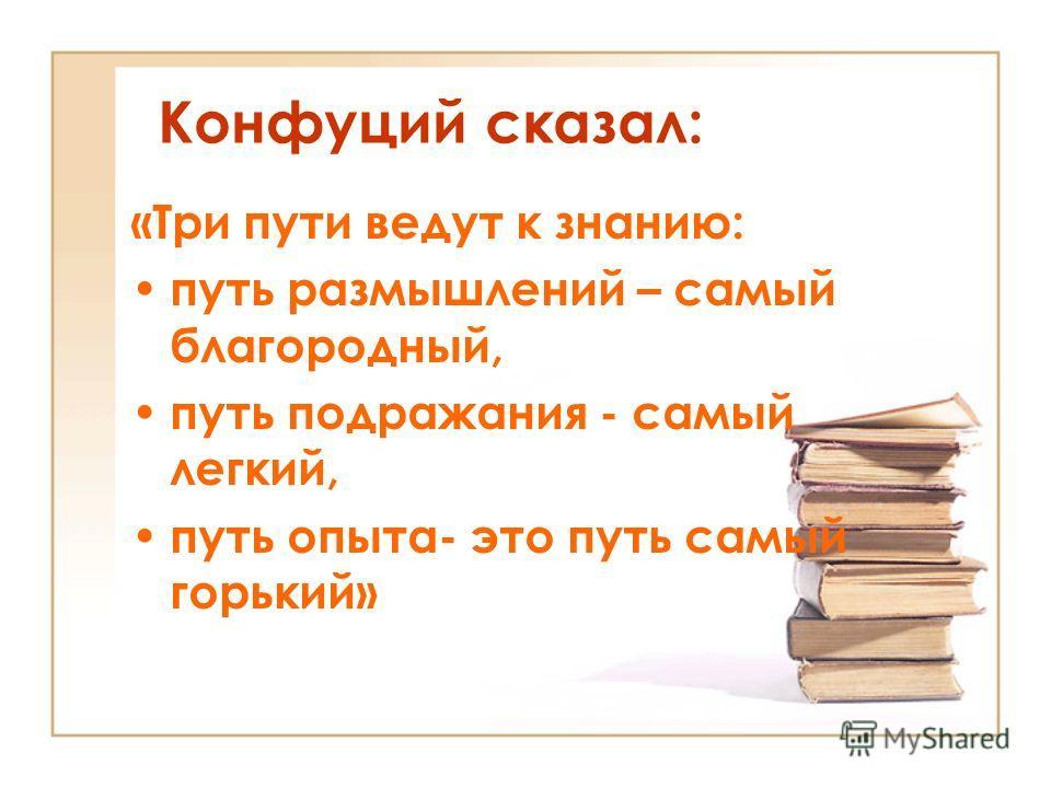 Конфуций сказал: «Три пути ведут к знанию: путь размышлений – самый благородный, путь подражания - самый легкий, путь опыта- это путь самый горький»