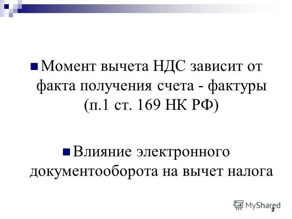 Момент вычета НДС зависит от факта получения счета - фактуры (п.1 ст. 169 НК РФ) Влияние электронного документооборота на вычет налога 2