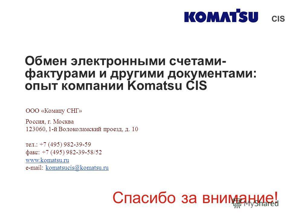 Обмен электронными счетами- фактурами и другими документами: опыт компании Komatsu CIS Спасибо за внимание! ООО «Комацу СНГ» Россия, г. Москва 123060, 1-й Волоколамский проезд, д. 10 тел.: +7 (495) 982-39-59 факс: +7 (495) 982-39-58/52 www.komatsu.ru