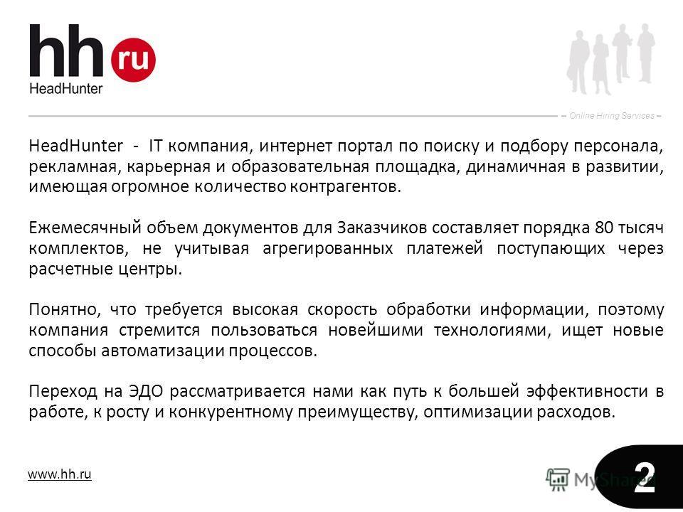 www.hh.ru Online Hiring Services 2 HeadHunter - IT компания, интернет портал по поиску и подбору персонала, рекламная, карьерная и образовательная площадка, динамичная в развитии, имеющая огромное количество контрагентов. Ежемесячный объем документов