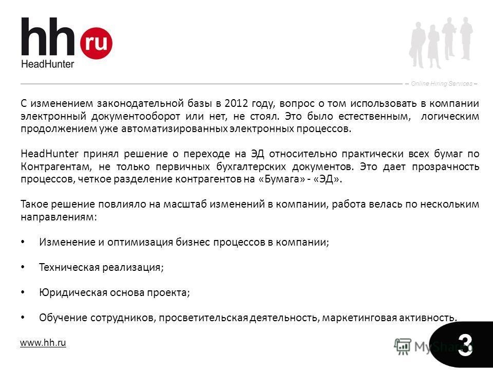 www.hh.ru Online Hiring Services 3 С изменением законодательной базы в 2012 году, вопрос о том использовать в компании электронный документооборот или нет, не стоял. Это было естественным, логическим продолжением уже автоматизированных электронных пр