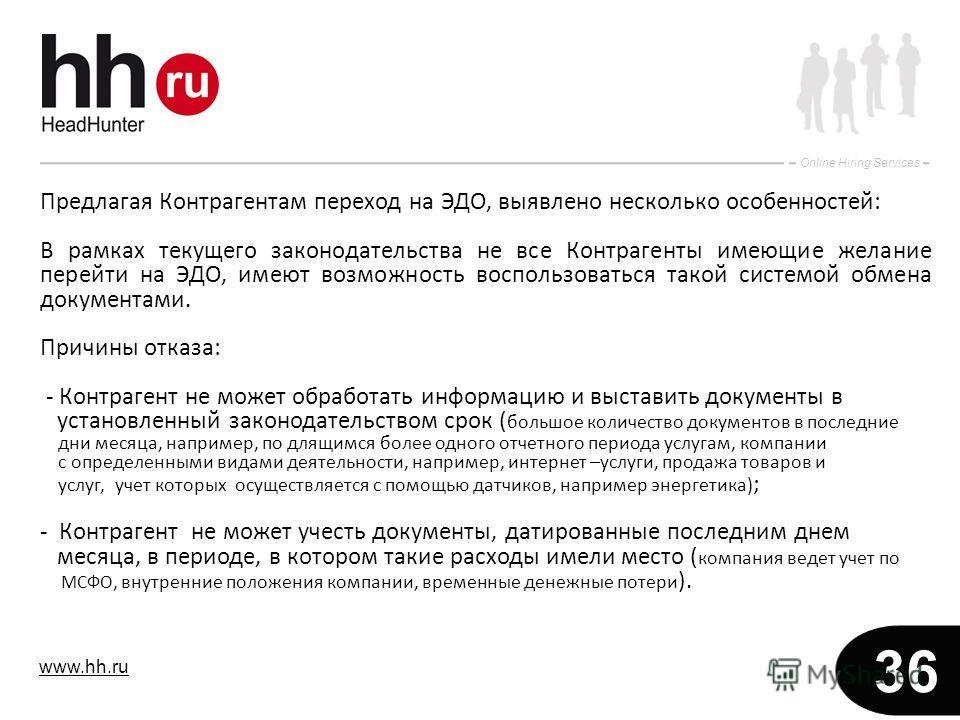 www.hh.ru Online Hiring Services 36 Предлагая Контрагентам переход на ЭДО, выявлено несколько особенностей: В рамках текущего законодательства не все Контрагенты имеющие желание перейти на ЭДО, имеют возможность воспользоваться такой системой обмена
