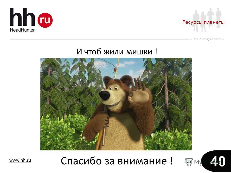 www.hh.ru Online Hiring Services 40 И чтоб жили мишки ! Спасибо за внимание ! Ресурсы планеты