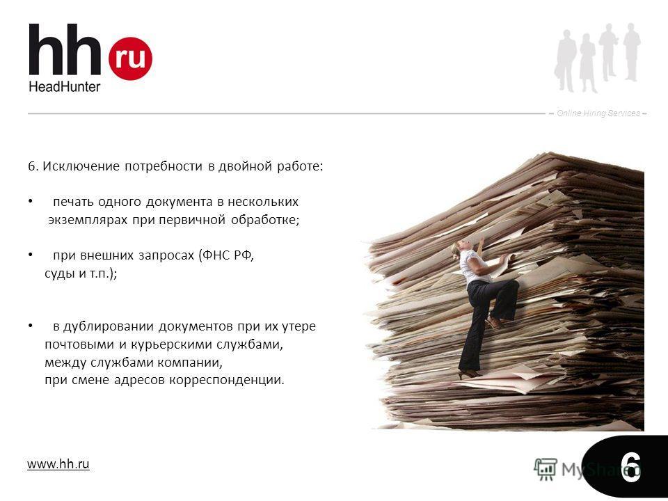 www.hh.ru Online Hiring Services 6 6. Исключение потребности в двойной работе: печать одного документа в нескольких экземплярах при первичной обработке; при внешних запросах (ФНС РФ, суды и т.п.); в дублировании документов при их утере почтовыми и ку