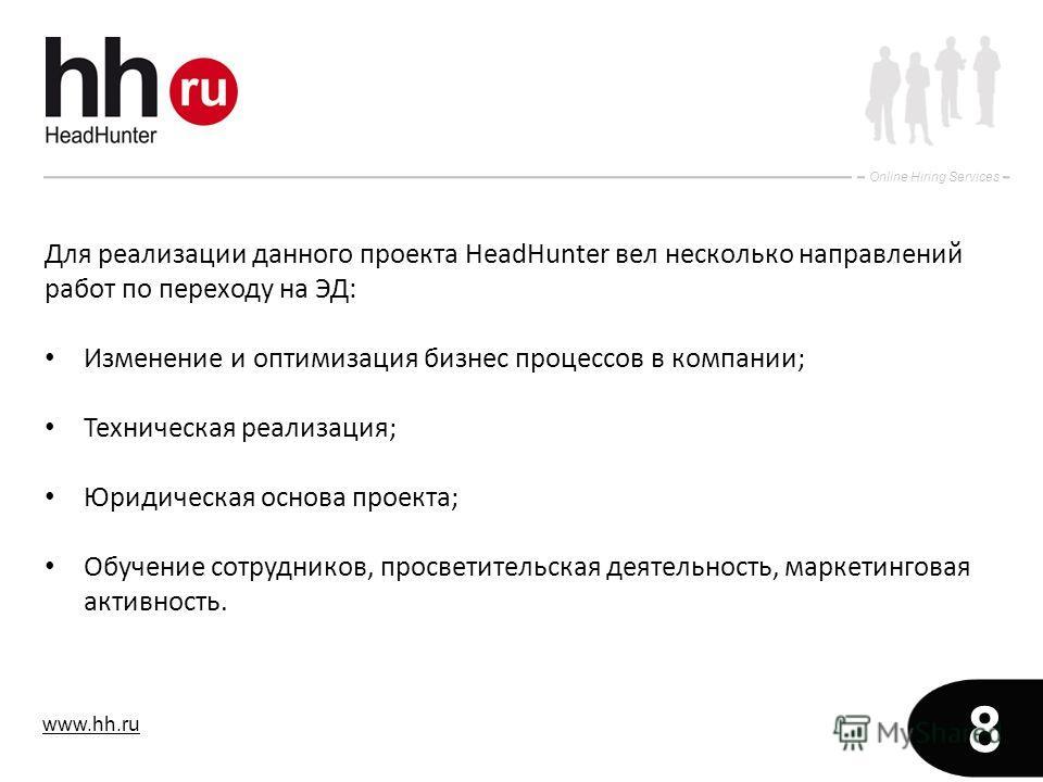 www.hh.ru Online Hiring Services 8 Для реализации данного проекта HeadHunter вел несколько направлений работ по переходу на ЭД: Изменение и оптимизация бизнес процессов в компании; Техническая реализация; Юридическая основа проекта; Обучение сотрудни