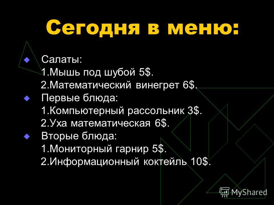 Сегодня в меню: Салаты: 1.Мышь под шубой 5$. 2.Математический винегрет 6$. Первые блюда: 1.Компьютерный рассольник 3$. 2.Уха математическая 6$. Вторые блюда: 1.Мониторный гарнир 5$. 2.Информационный коктейль 10$.