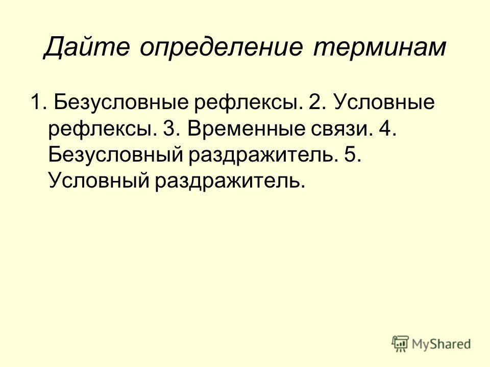 Дайте определение терминам 1. Безусловные рефлексы. 2. Условные рефлексы. 3. Временные связи. 4. Безусловный раздражитель. 5. Условный раздражитель.