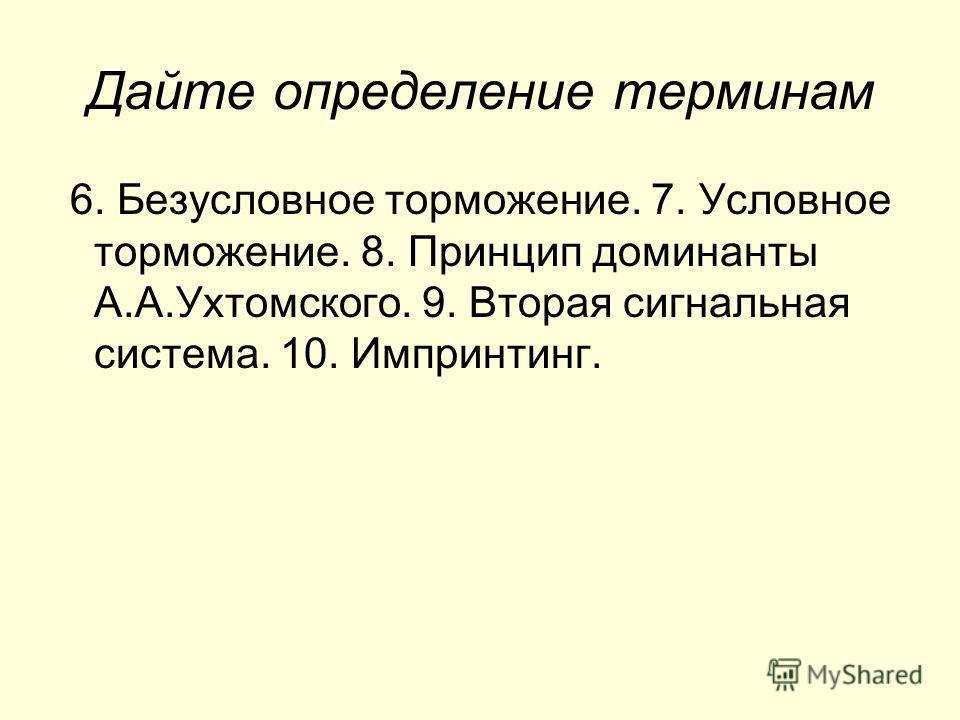 Дайте определение терминам 6. Безусловное торможение. 7. Условное торможение. 8. Принцип доминанты А.А.Ухтомского. 9. Вторая сигнальная система. 10. Импринтинг.