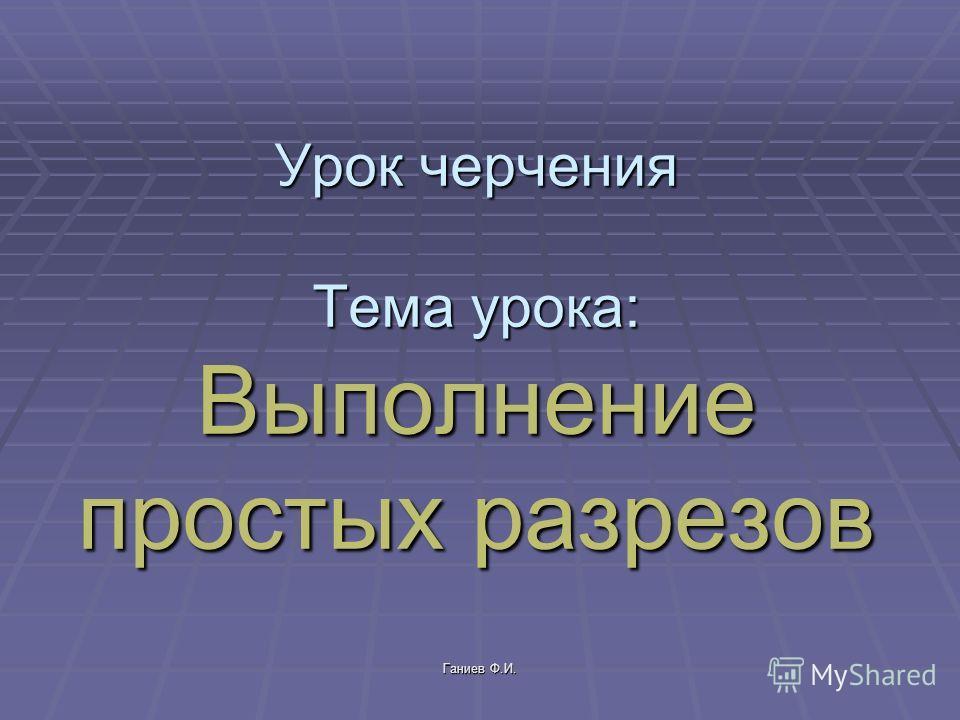 Урок черчения Тема урока: Выполнение простых разрезов Ганиев Ф.И.