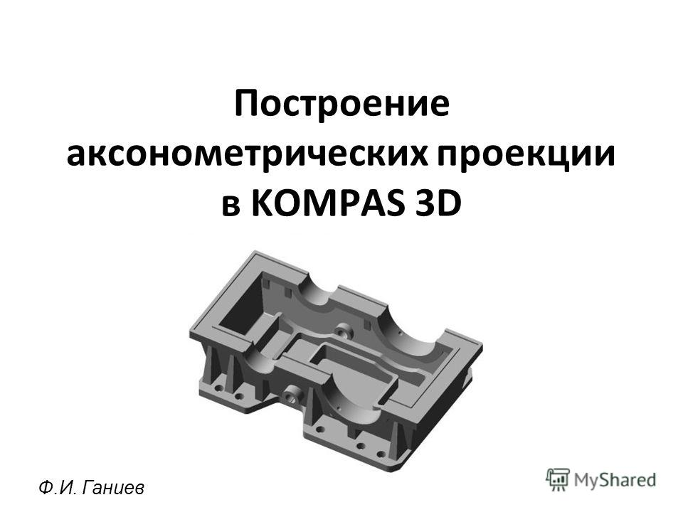 Построение аксонометрических проекции в KOMPAS 3D Ф.И. Ганиев