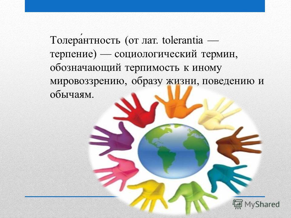 Толера́нтность (от лат. tolerantia терпение) социологический термин, обозначающий терпимость к иному мировоззрению, образу жизни, поведению и обычаям.
