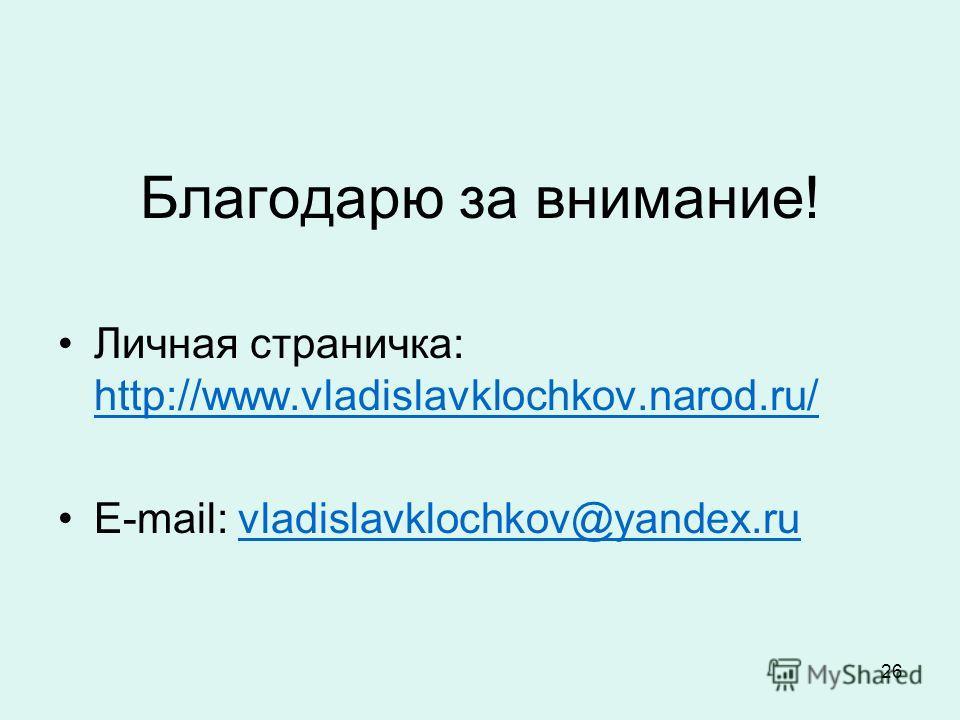26 Благодарю за внимание! Личная страничка: http://www.vladislavklochkov.narod.ru/ http://www.vladislavklochkov.narod.ru/ E-mail: vladislavklochkov@yandex.ruvladislavklochkov@yandex.ru