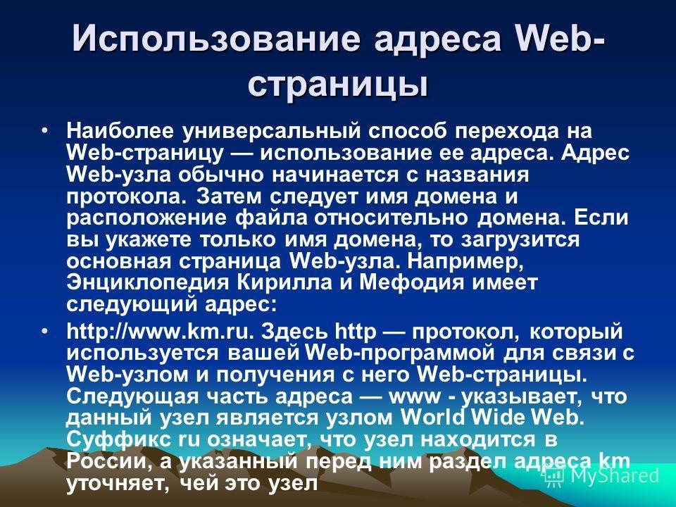 Использование адреса Web- страницы Наиболее универсальный способ перехода на Web-страницу использование ее адреса. Адрес Web-узла обычно начинается с названия протокола. Затем следует имя домена и расположение файла относительно домена. Если вы укаже
