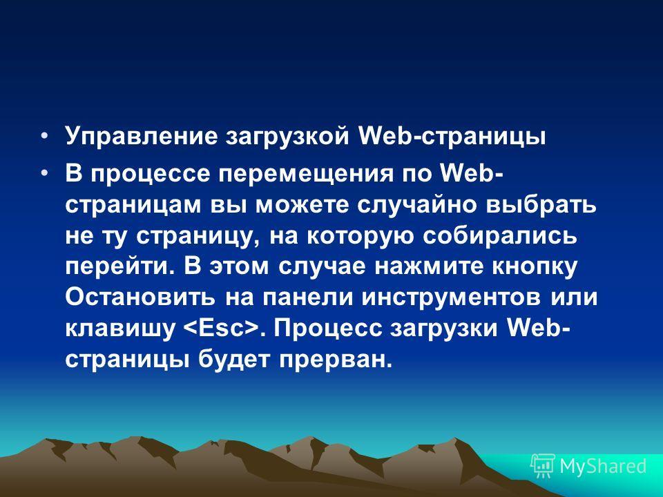 Управление загрузкой Web-страницы В процессе перемещения по Web- страницам вы можете случайно выбрать не ту страницу, на которую собирались перейти. В этом случае нажмите кнопку Остановить на панели инструментов или клавишу. Процесс загрузки Web- стр