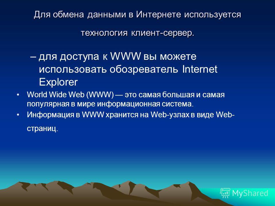 Для обмена данными в Интернете используется технология клиент-сервер. –для доступа к WWW вы можете использовать обозреватель Internet Explorer World Wide Web (WWW) это самая большая и самая популярная в мире информационная система. Информация в WWW х