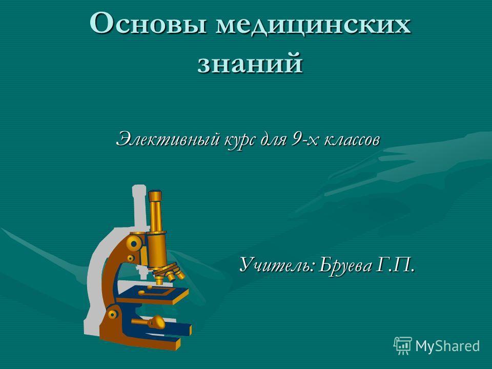 Основы медицинских знаний Элективный курс для 9-х классов Учитель: Бруева Г.П.
