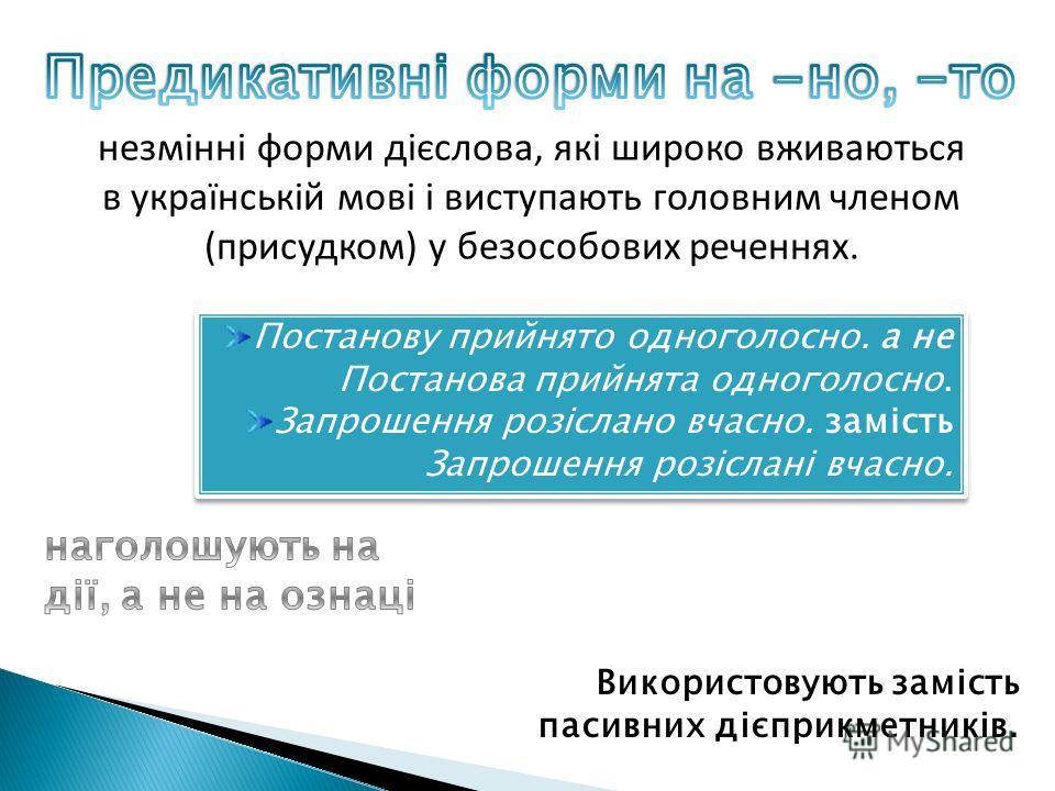 незмінні форми дієслова, які широко вживаються в українській мові і виступають головним членом (присудком) у безособових реченнях. Використовують замість пасивних дієприкметників. Постанову прийнято одноголосно. а не Постанова прийнята одноголосно. З