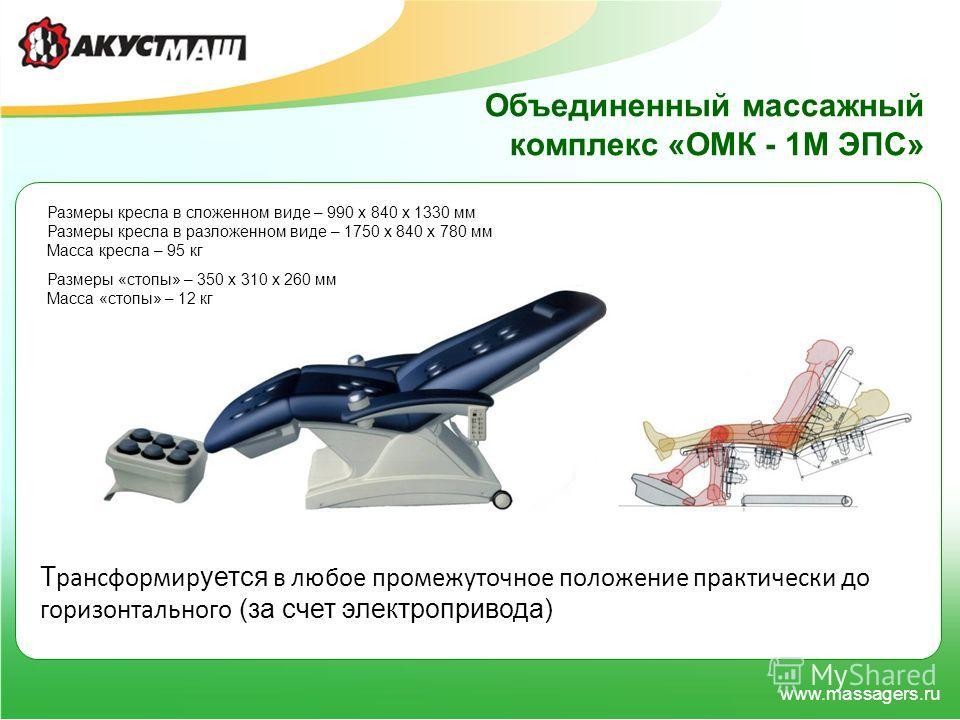 www.massagers.ru Т рансформир уется в любое промежуточное положение практически до горизонтального (за счет электропривода) Объединенный массажный комплекс «ОМК - 1М ЭПС» Размеры кресла в сложенном виде – 990 х 840 х 1330 мм Размеры кресла в разложен