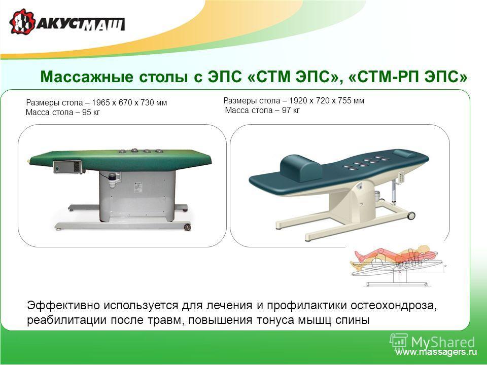 www.massagers.ru Массажные столы с ЭПС «СТМ ЭПС», «СТМ-РП ЭПС» Эффективно используется для лечения и профилактики остеохондроза, реабилитации после травм, повышения тонуса мышц спины Размеры стола – 1965 х 670 х 730 мм Масса стола – 95 кг Размеры сто